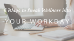 6 Ways to Sneak Wellness into Your Workday