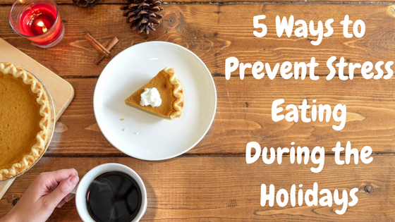 5 Ways To Prevent Stress Eating During the Holidays
