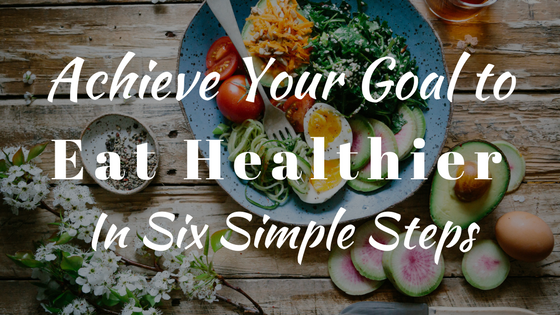 Achieve Your Goal to Eat Healthy in Six Simple Steps www.balancedhealthandyou.com