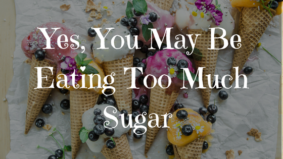 Yes, You May Be Eating Too Much Sugar www.balancedhealthandyou.com