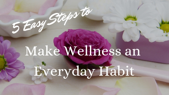 5 Easy Steps to Make Wellness an Everyday Habit