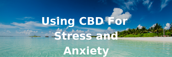 Using CBD for Stress and Anxiety
