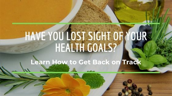 Have your lost sight of your health goals?