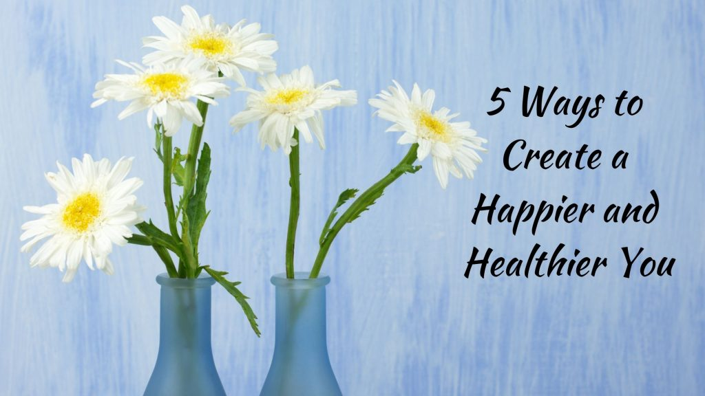 5 Ways to Create Happier and Healthier You