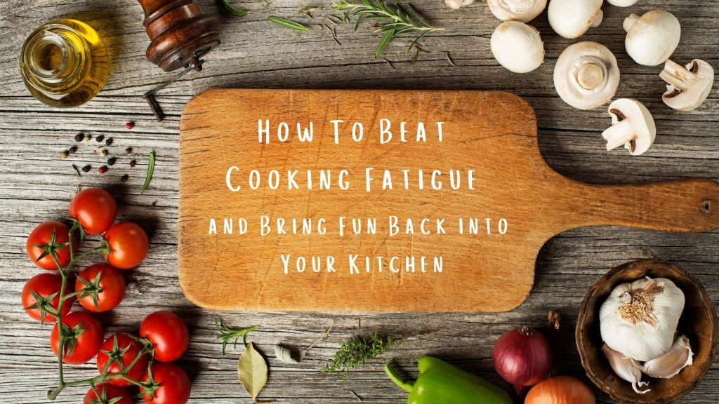 How To Beat Cooking Fatigue